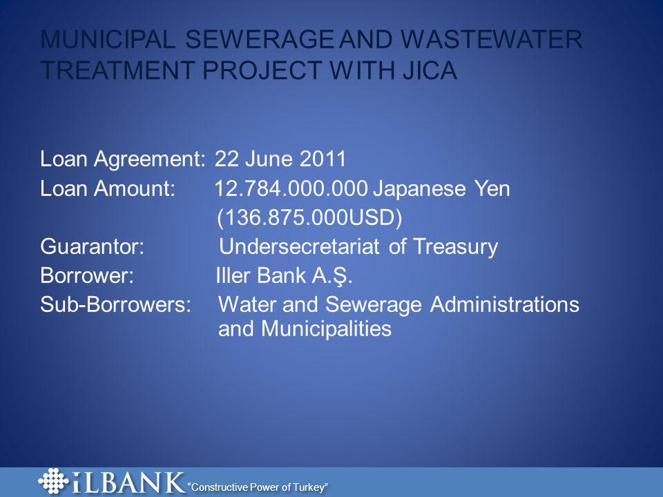 Constructive Power of Turkey MUNICIPAL SEWERAGE AND WASTEWATER TREATMENT PROJECT WITH JICA Loan Agreement: 22 June 2011 Loan Amount: 12.784.000.000 Ja
