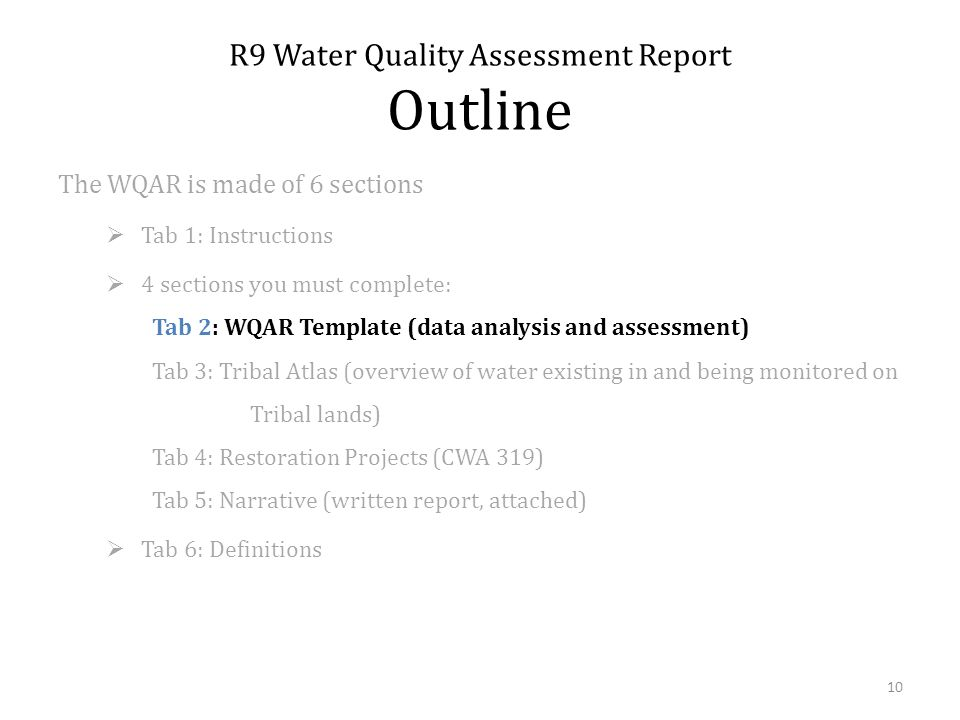 The WQAR is made of 6 sections Tab 1: Instructions 4 sections you must complete: Tab 2: WQAR Template (data analysis and assessment) Tab 3: Tribal Atlas (overview of water existing in and being monitored on Tribal lands) Tab 4: Restoration Projects (CWA 319) Tab 5: Narrative (written report, attached) Tab 6: Definitions R9 Water Quality Assessment Report Outline 10