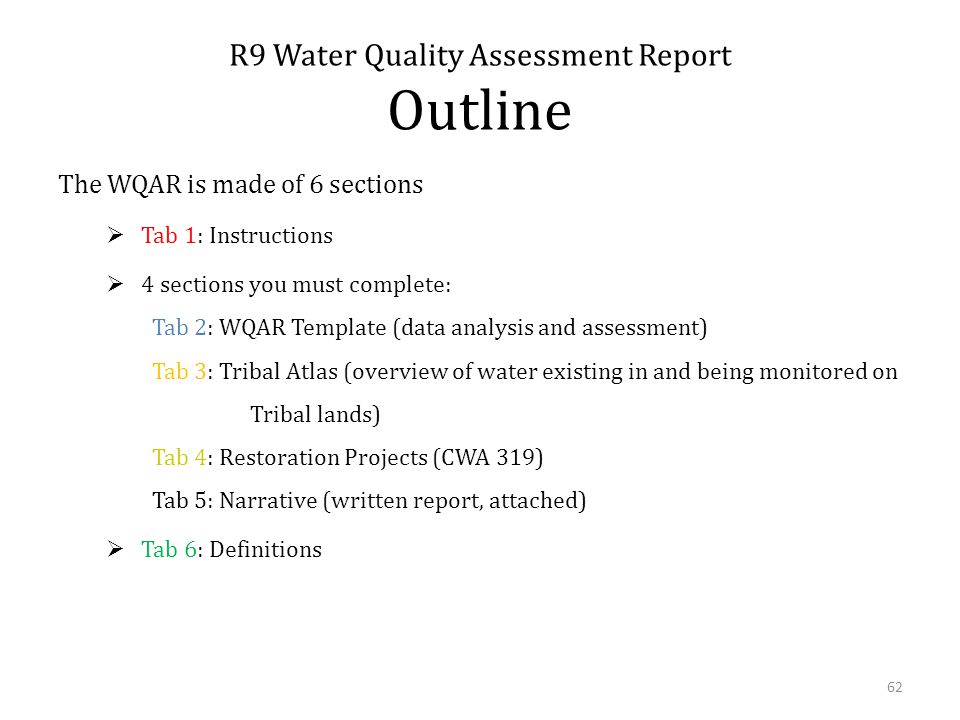 The WQAR is made of 6 sections Tab 1: Instructions 4 sections you must complete: Tab 2: WQAR Template (data analysis and assessment) Tab 3: Tribal Atlas (overview of water existing in and being monitored on Tribal lands) Tab 4: Restoration Projects (CWA 319) Tab 5: Narrative (written report, attached) Tab 6: Definitions R9 Water Quality Assessment Report Outline 62