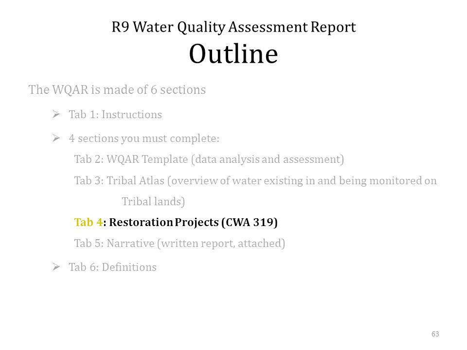 The WQAR is made of 6 sections Tab 1: Instructions 4 sections you must complete: Tab 2: WQAR Template (data analysis and assessment) Tab 3: Tribal Atlas (overview of water existing in and being monitored on Tribal lands) Tab 4: Restoration Projects (CWA 319) Tab 5: Narrative (written report, attached) Tab 6: Definitions R9 Water Quality Assessment Report Outline 63