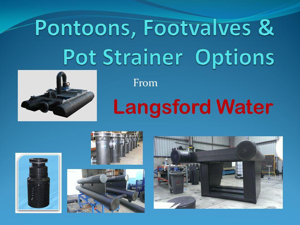 Pontoons Custom designed for each application for floatation of Footvalves Borehole submersibles Dewatering submersibles or any other application.