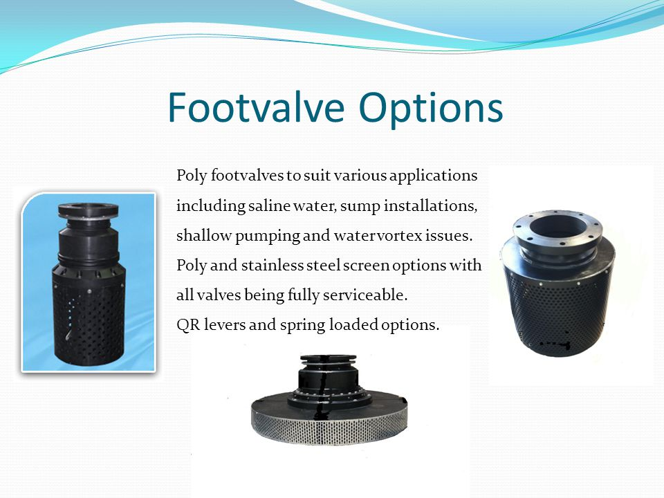 Footvalve Options Poly footvalves to suit various applications including saline water, sump installations, shallow pumping and water vortex issues. Po