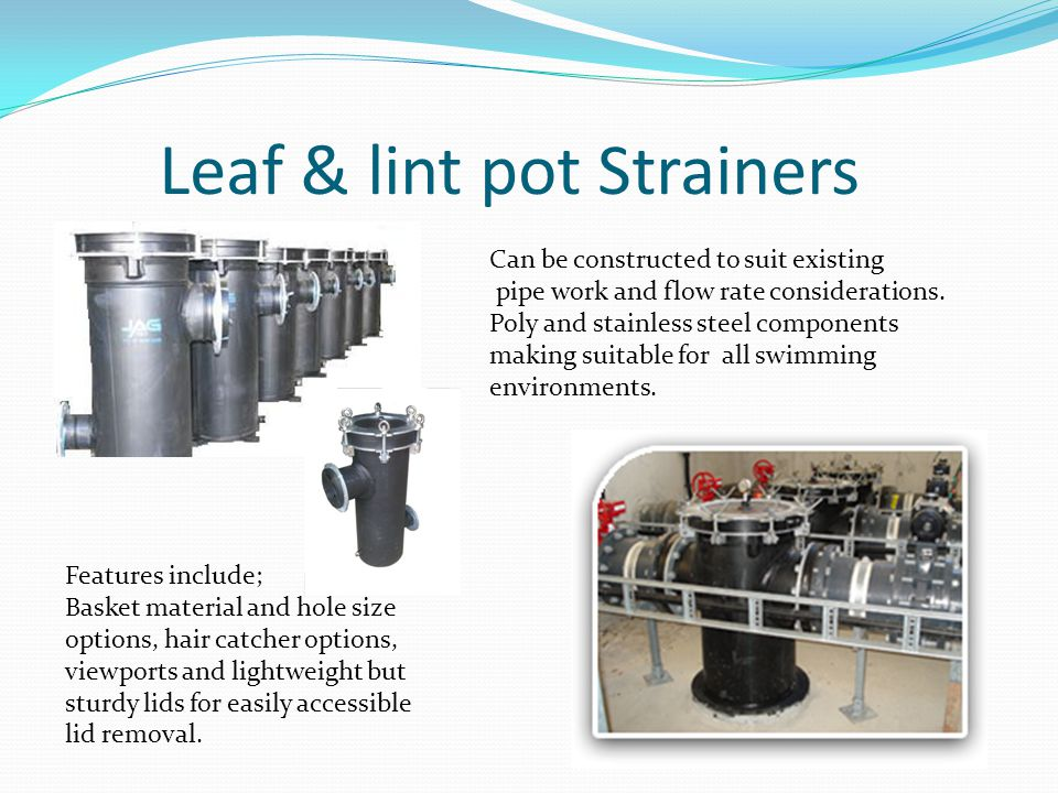 Leaf & lint pot Strainers Can be constructed to suit existing pipe work and flow rate considerations. Poly and stainless steel components making suita