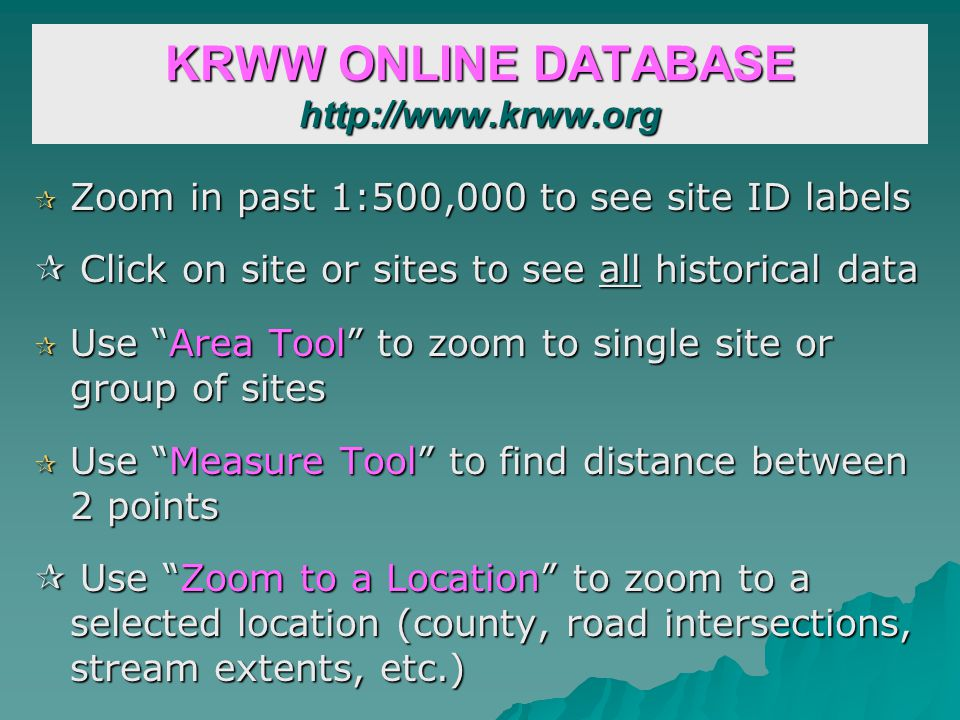 KRWW ONLINE DATABASE http://www.krww.org Zoom in past 1:500,000 to see site ID labels Zoom in past 1:500,000 to see site ID labels Click on site or sites to see all historical data Click on site or sites to see all historical data Use Area Tool to zoom to single site or group of sites Use Area Tool to zoom to single site or group of sites Use Measure Tool to find distance between 2 points Use Measure Tool to find distance between 2 points Use Zoom to a Location to zoom to a selected location (county, road intersections, stream extents, etc.) Use Zoom to a Location to zoom to a selected location (county, road intersections, stream extents, etc.)