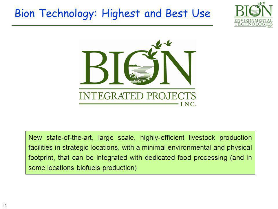Bion Technology: Highest and Best Use 21 New state-of-the-art, large scale, highly-efficient livestock production facilities in strategic locations, with a minimal environmental and physical footprint, that can be integrated with dedicated food processing (and in some locations biofuels production)