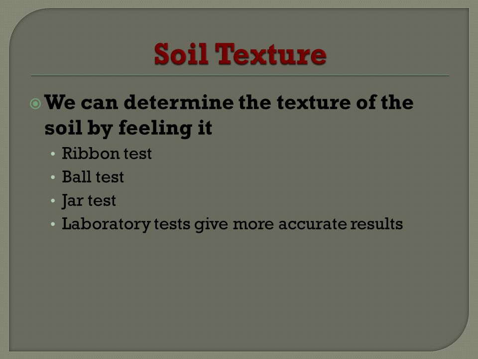 We can determine the texture of the soil by feeling it Ribbon test Ball test Jar test Laboratory tests give more accurate results