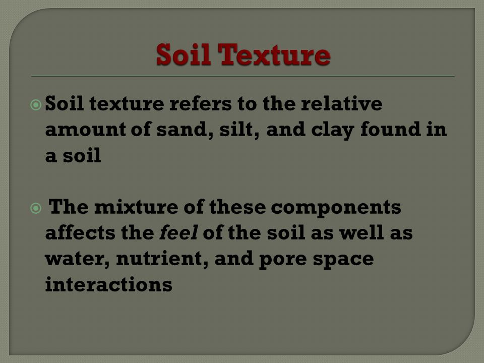 Soil texture refers to the relative amount of sand, silt, and clay found in a soil The mixture of these components affects the feel of the soil as well as water, nutrient, and pore space interactions