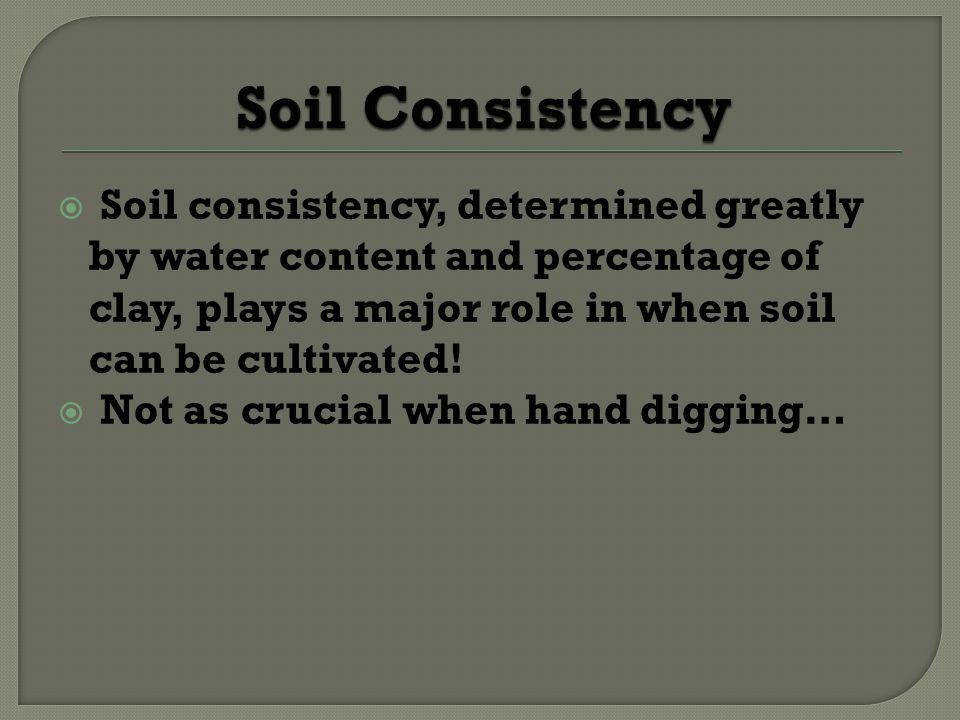 Soil consistency, determined greatly by water content and percentage of clay, plays a major role in when soil can be cultivated.