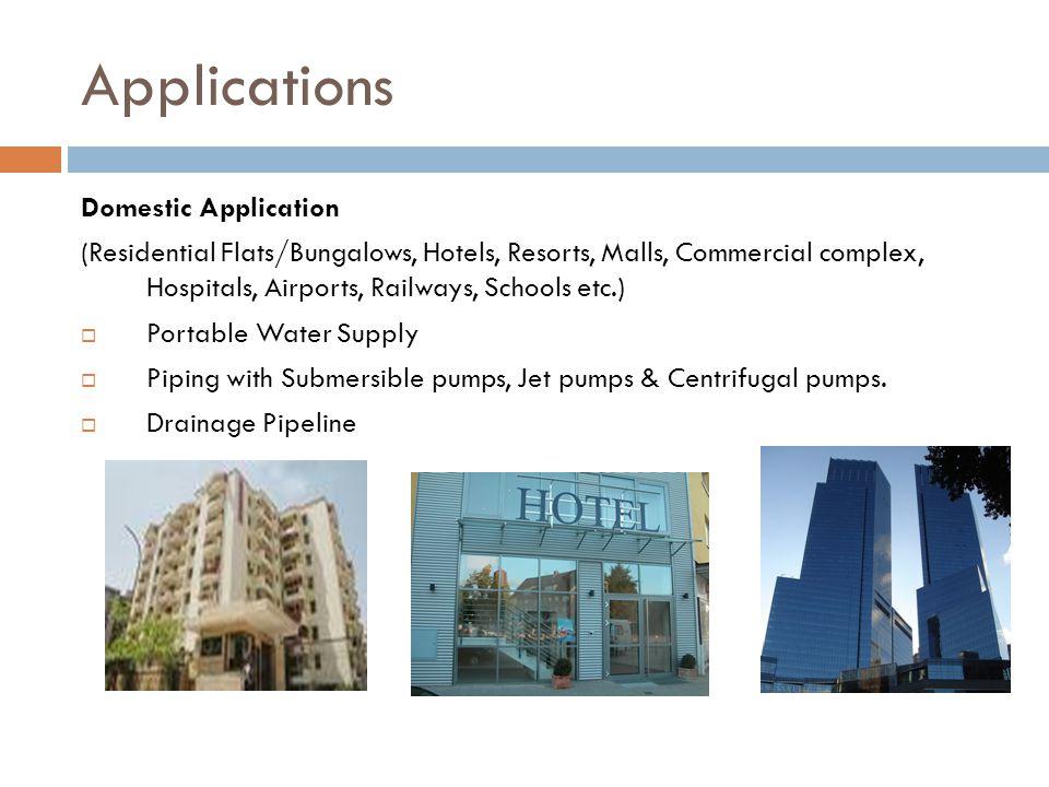 Applications Domestic Application (Residential Flats/Bungalows, Hotels, Resorts, Malls, Commercial complex, Hospitals, Airports, Railways, Schools etc