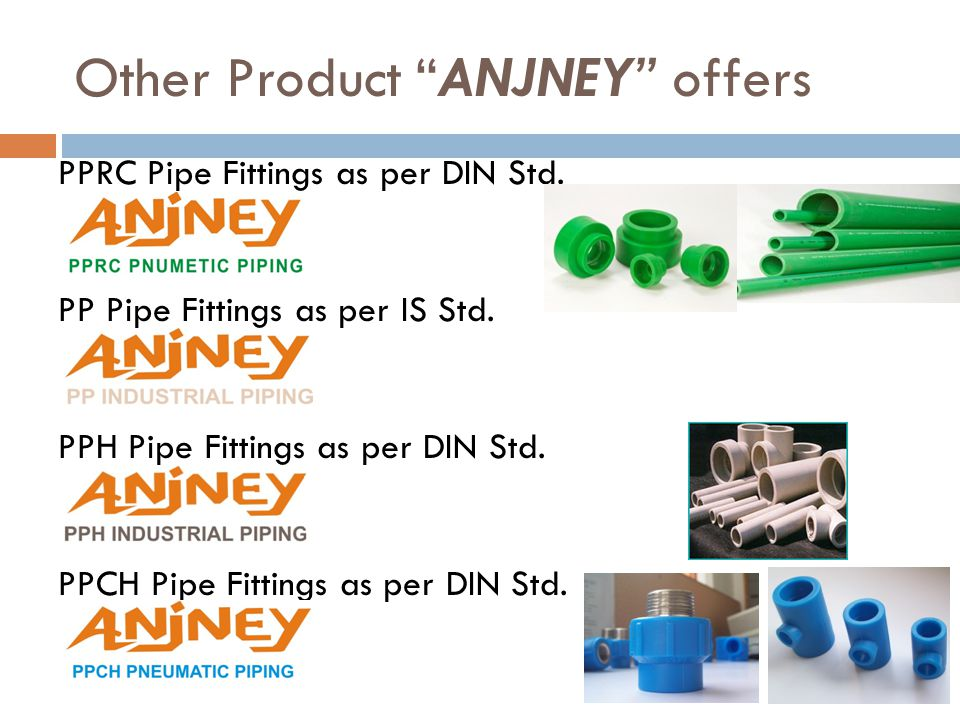 Other Product ANJNEY offers PPRC Pipe Fittings as per DIN Std. PP Pipe Fittings as per IS Std. PPH Pipe Fittings as per DIN Std. PPCH Pipe Fittings as