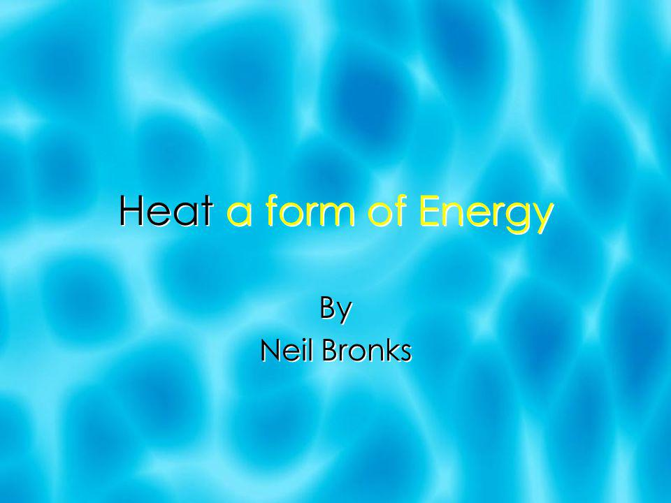 Heat a form of Energy By Neil Bronks By Neil Bronks