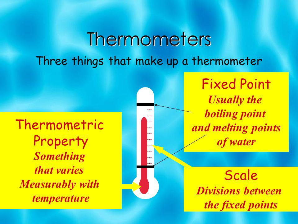 Thermometers Three things that make up a thermometer Thermometric Property Something that varies Measurably with temperature Fixed Point Usually the boiling point and melting points of water Scale Divisions between the fixed points --- --- --- --- ---