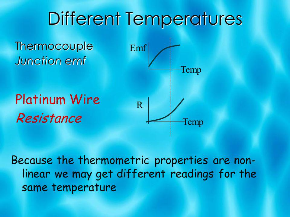 Different Temperatures Thermocouple Junction emf Thermocouple Junction emf Platinum Wire Resistance Because the thermometric properties are non- linear we may get different readings for the same temperature Emf Temp R