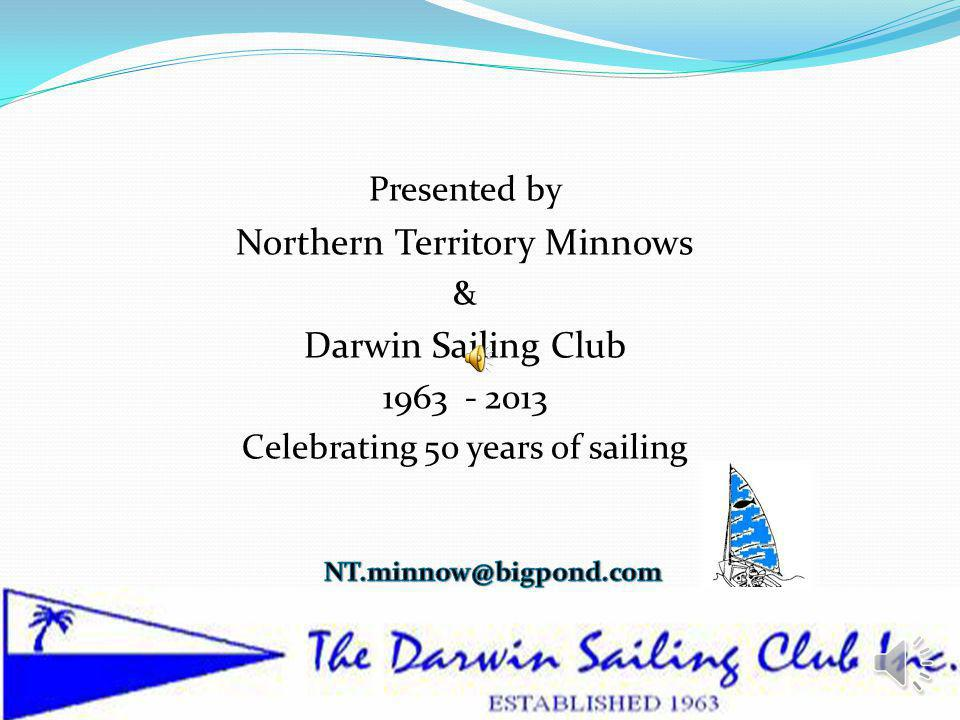 Presented by Northern Territory Minnows & Darwin Sailing Club 1963 - 2013 Celebrating 50 years of sailing