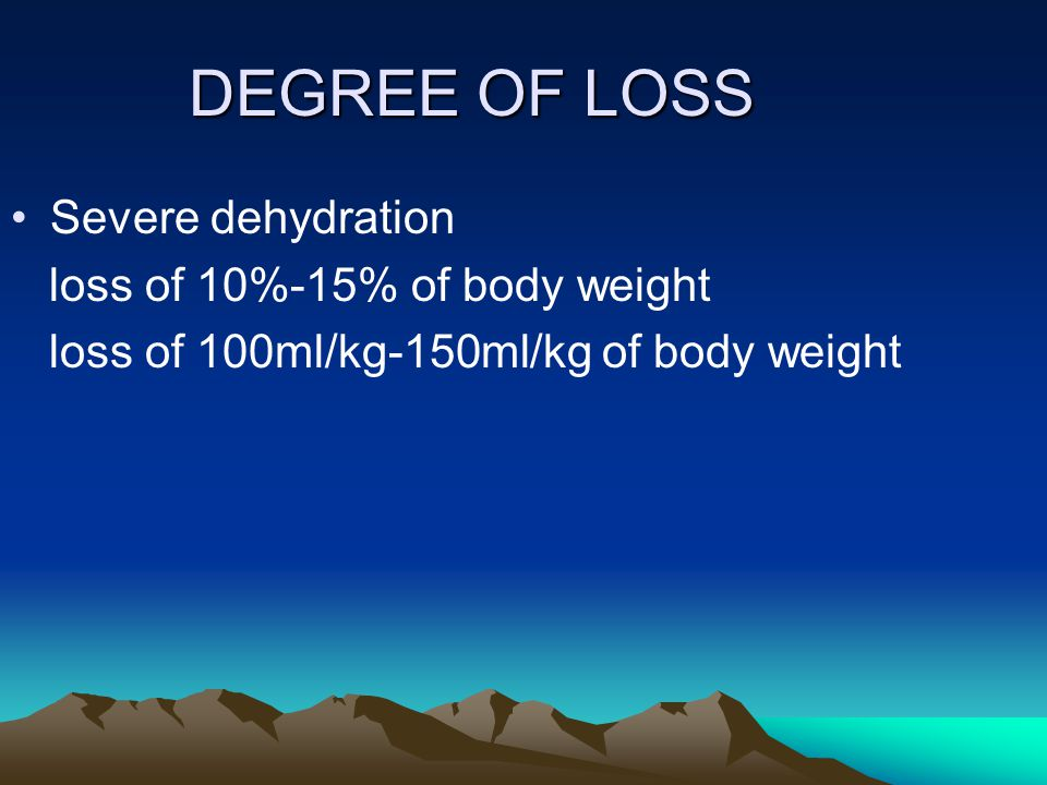 DEGREE OF LOSS Severe dehydration loss of 10%-15% of body weight loss of 100ml/kg-150ml/kg of body weight