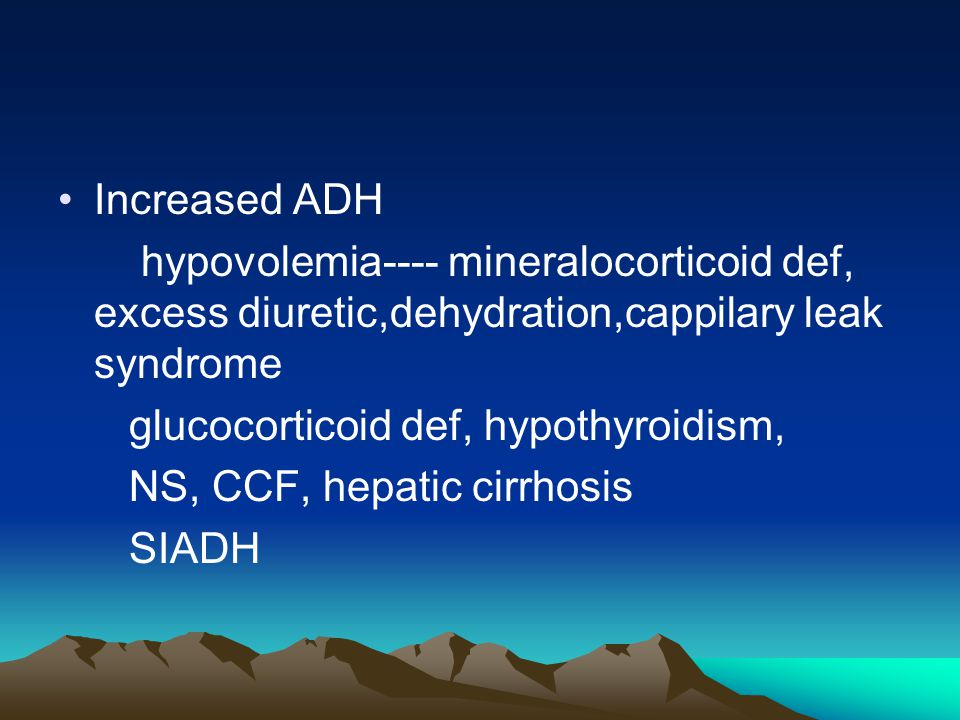 Increased ADH hypovolemia---- mineralocorticoid def, excess diuretic,dehydration,cappilary leak syndrome glucocorticoid def, hypothyroidism, NS, CCF,
