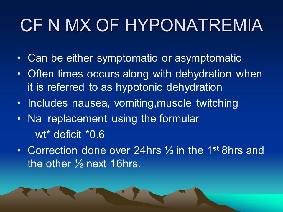 CF N MX OF HYPONATREMIA Can be either symptomatic or asymptomatic Often times occurs along with dehydration when it is referred to as hypotonic dehydr