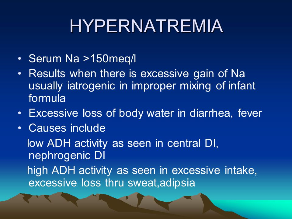 HYPERNATREMIA Serum Na >150meq/l Results when there is excessive gain of Na usually iatrogenic in improper mixing of infant formula Excessive loss of
