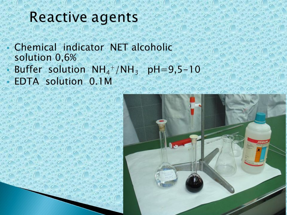 Chemical indicator NET alcoholic solution 0,6% Buffer solution NH 4 + /NH 3 pH=9,5-10 EDTA solution 0.1M Reactive agents
