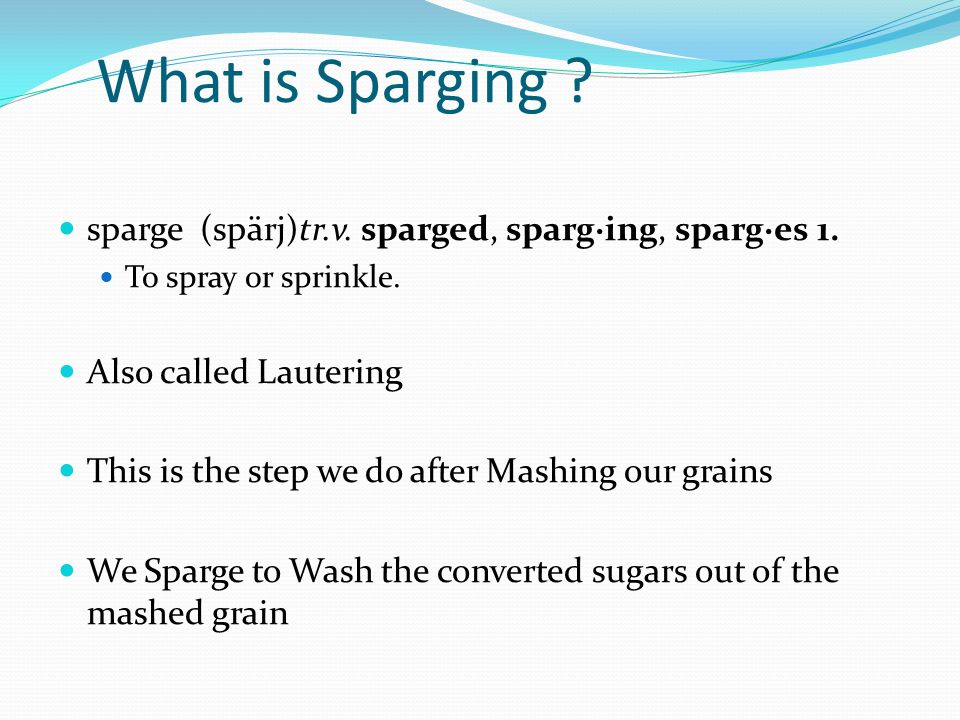 What is Sparging ? sparge (spärj)tr.v. sparged, sparg·ing, sparg·es 1. To spray or sprinkle. Also called Lautering This is the step we do after Mashin
