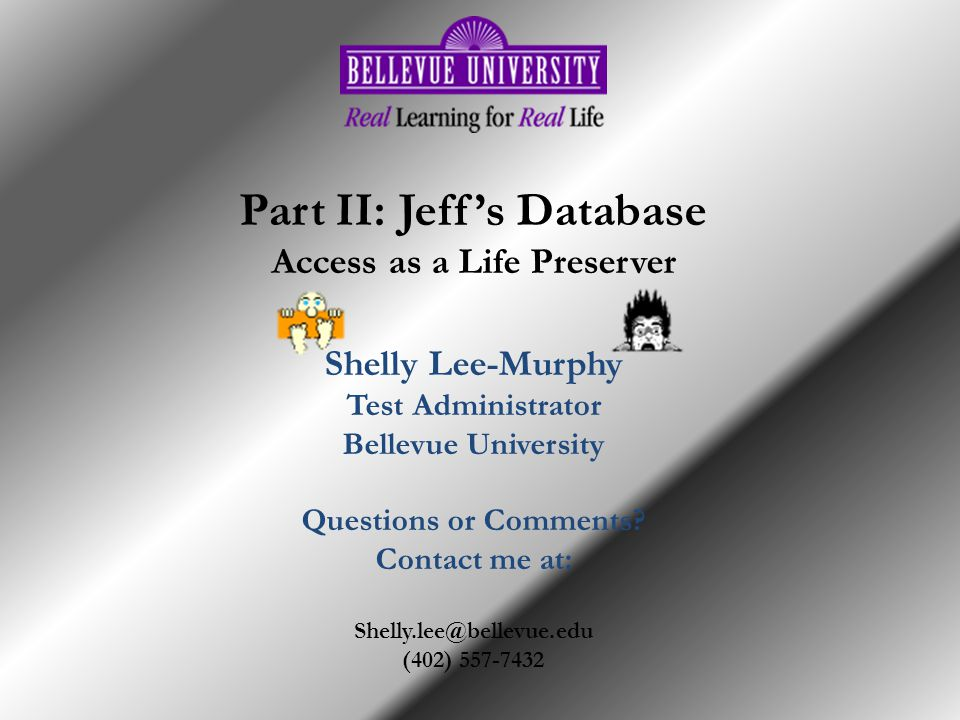 Part II: Jeffs Database Access as a Life Preserver Shelly Lee-Murphy Test Administrator Bellevue University Questions or Comments.
