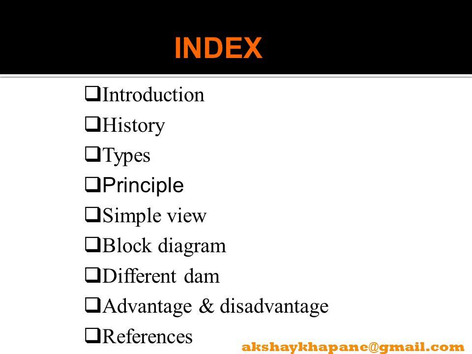 Introduction History Types Principle Simple view Block diagram Different dam Advantage & disadvantage References INDEX akshaykhapane@gmail.com