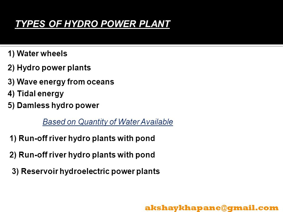 TYPES OF HYDRO POWER PLANT 1) Water wheels 2) Hydro power plants 3) Wave energy from oceans 4) Tidal energy 5) Damless hydro power Based on Quantity of Water Available 1) Run-off river hydro plants with pond 2) Run-off river hydro plants with pond 3) Reservoir hydroelectric power plants akshaykhapane@gmail.com