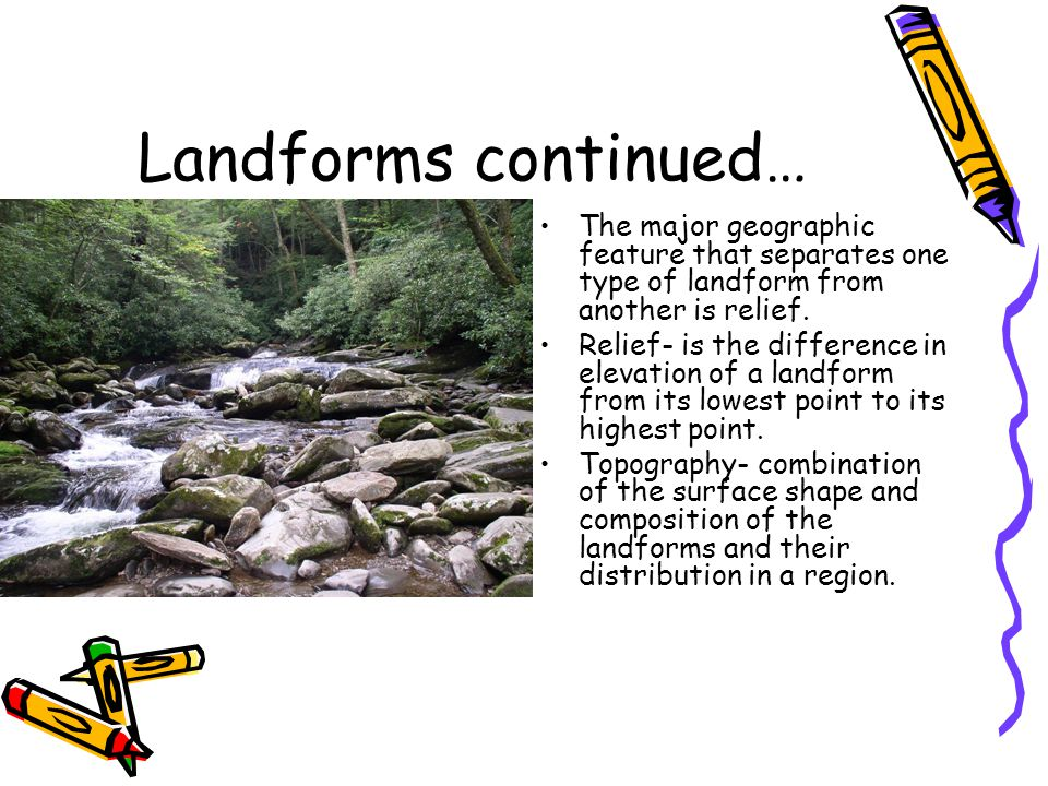 Landforms continued… The major geographic feature that separates one type of landform from another is relief. Relief- is the difference in elevation o