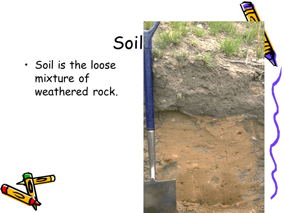 Soil Soil is the loose mixture of weathered rock.