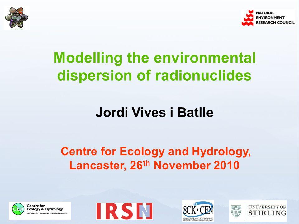 Modelling the environmental dispersion of radionuclides Jordi Vives i Batlle Centre for Ecology and Hydrology, Lancaster, 26 th November 2010