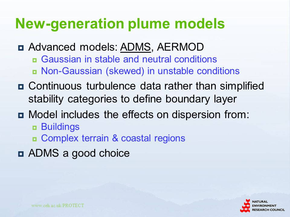 Advanced models: ADMS, AERMOD Gaussian in stable and neutral conditions Non-Gaussian (skewed) in unstable conditions Continuous turbulence data rather