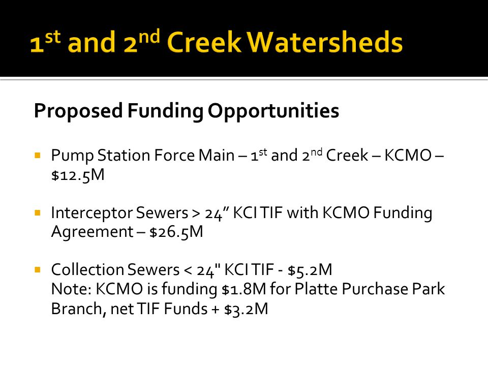 Proposed Funding Opportunities Pump Station Force Main – 1 st and 2 nd Creek – KCMO – $12.5M Interceptor Sewers > 24 KCI TIF with KCMO Funding Agreement – $26.5M Collection Sewers < 24 KCI TIF - $5.2M Note: KCMO is funding $1.8M for Platte Purchase Park Branch, net TIF Funds + $3.2M