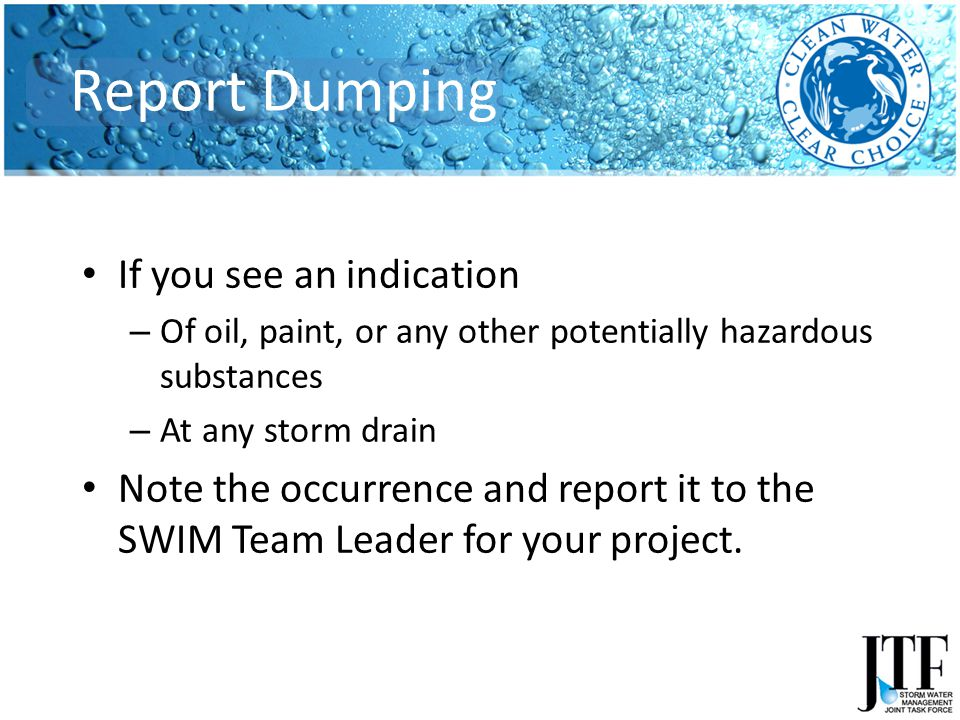 If you see an indication – Of oil, paint, or any other potentially hazardous substances – At any storm drain Note the occurrence and report it to the SWIM Team Leader for your project.