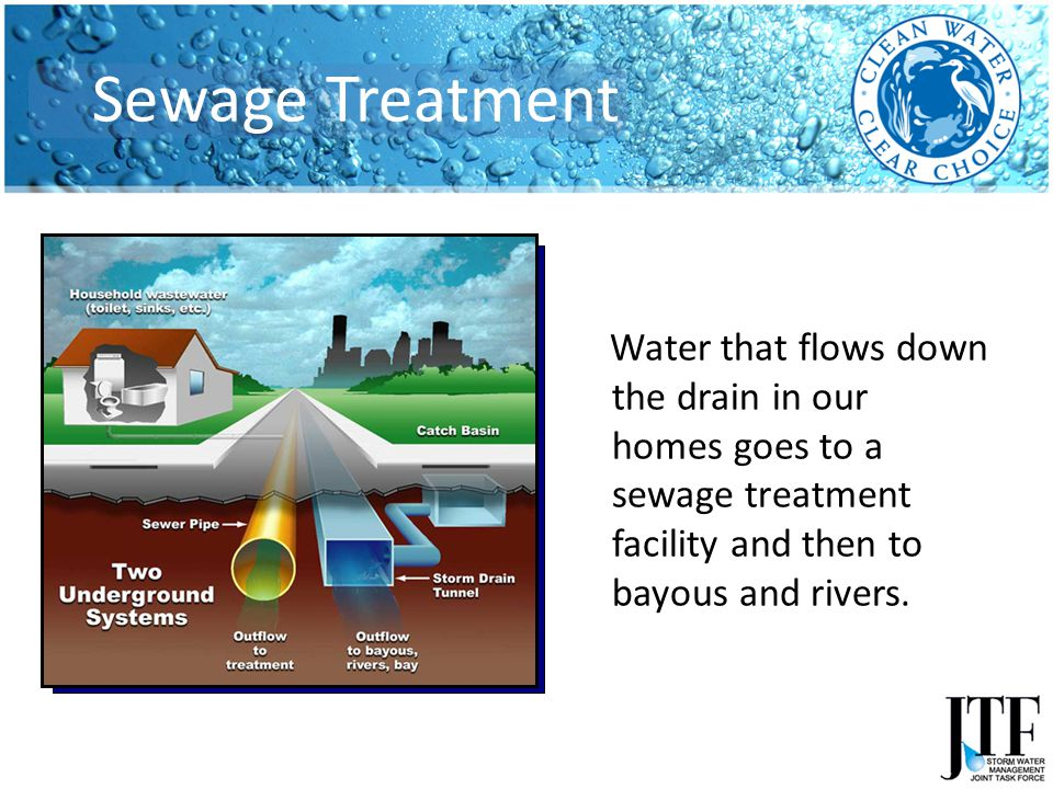 Water that flows down the drain in our homes goes to a sewage treatment facility and then to bayous and rivers.