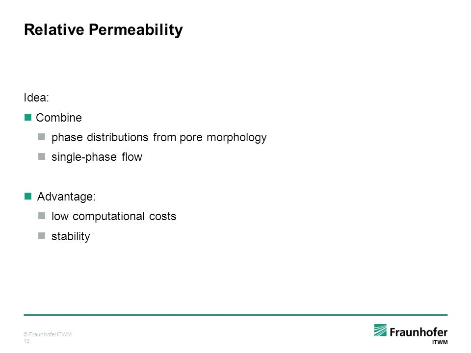 © Fraunhofer ITWM 19 Relative Permeability Idea: Combine phase distributions from pore morphology single-phase flow Advantage: low computational costs stability