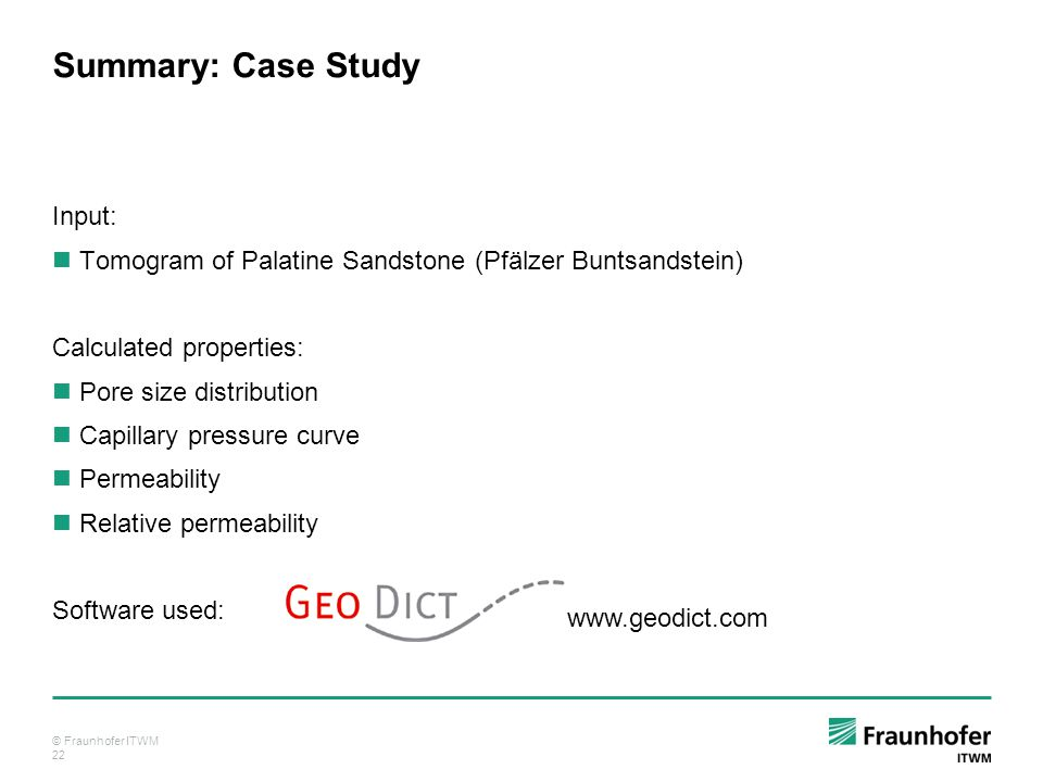 © Fraunhofer ITWM 22 Summary: Case Study Input: Tomogram of Palatine Sandstone (Pfälzer Buntsandstein) Calculated properties: Pore size distribution Capillary pressure curve Permeability Relative permeability Software used: