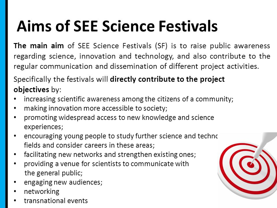 Aims of SEE Science Festivals 2 The main aim of SEE Science Festivals (SF) is to raise public awareness regarding science, innovation and technology, and also contribute to the regular communication and dissemination of different project activities.