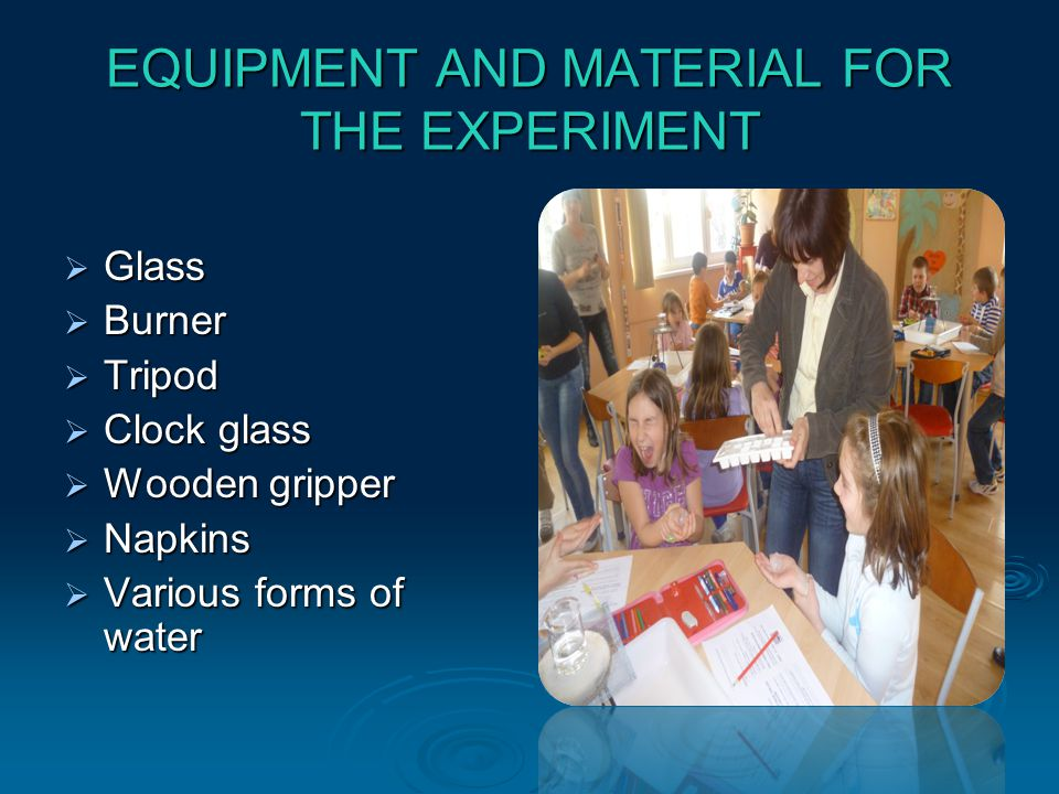 EQUIPMENT AND MATERIAL FOR THE EXPERIMENT Glass Glass Burner Burner Tripod Tripod Clock glass Clock glass Wooden gripper Wooden gripper Napkins Napkins Various forms of water Various forms of water