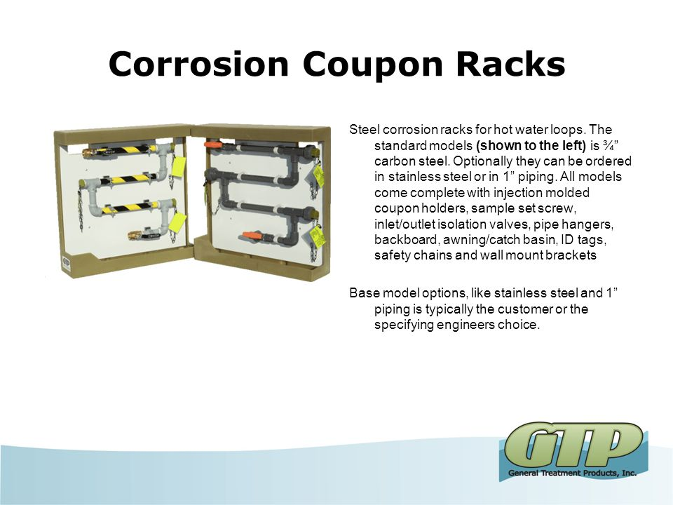 Corrosion Coupon Racks Optionally they can be ordered with flow control valves, Flow indicators, Y-strainers, sampling valves and clear pipe segments.