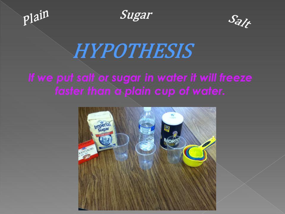 Plain Water Sugar Water Salt Water Problem: Which water freezes the fastest? Plain, Sugar or Salt Water?