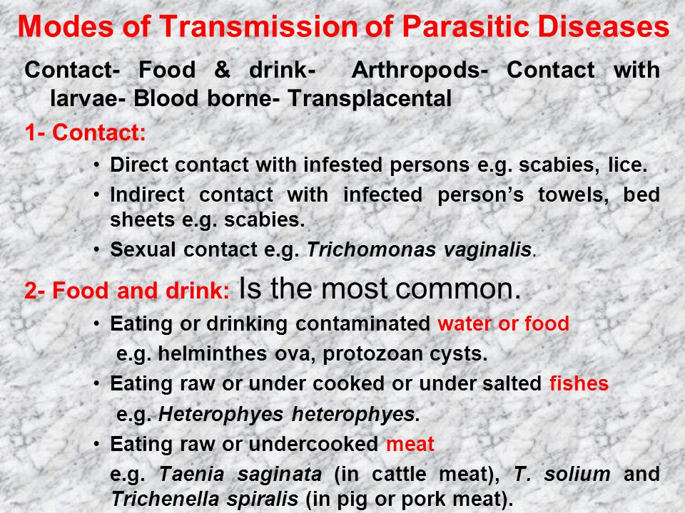 Modes of Transmission of Parasitic Diseases Contact- Food & drink- Arthropods- Contact with larvae- Blood borne- Transplacental 1- Contact: Direct contact with infested persons e.g.