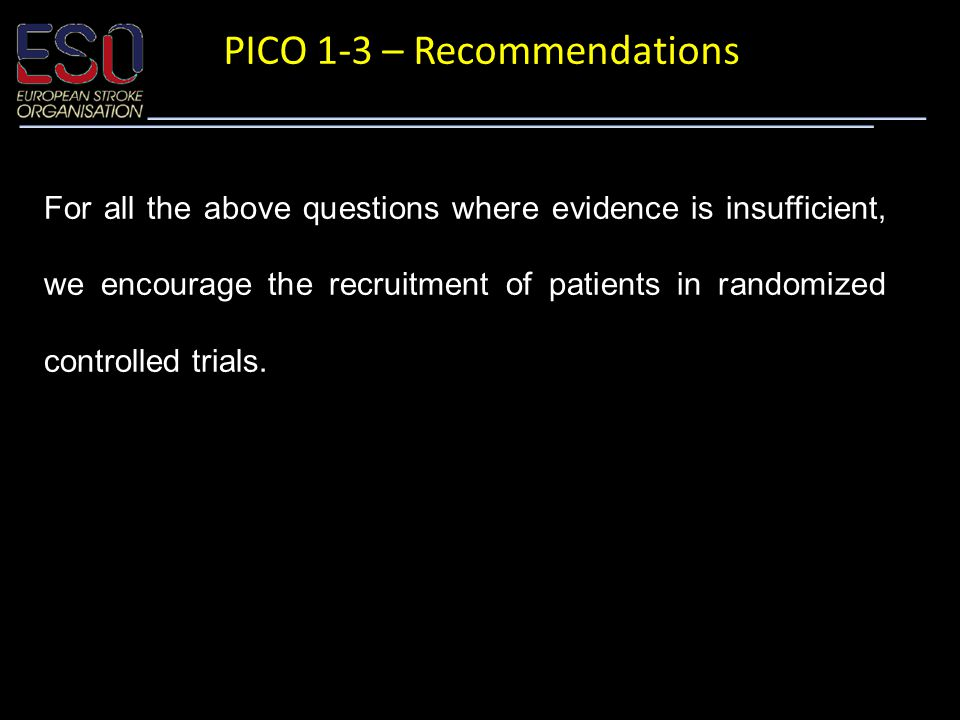 PICO 1-3 – Recommendations For all the above questions where evidence is insufficient, we encourage the recruitment of patients in randomized controlled trials.