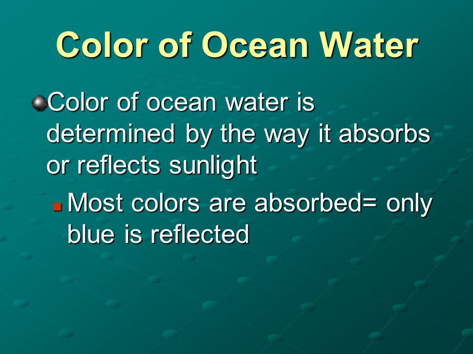 Color of Ocean Water Color of ocean water is determined by the way it absorbs or reflects sunlight Most colors are absorbed= only blue is reflected Mo