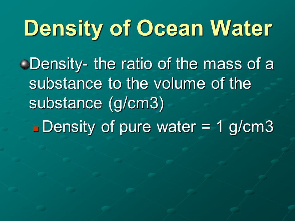 Density of Ocean Water Density- the ratio of the mass of a substance to the volume of the substance (g/cm3) Density of pure water = 1 g/cm3 Density of