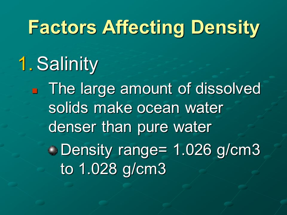 Factors Affecting Density 1.Salinity The large amount of dissolved solids make ocean water denser than pure water The large amount of dissolved solids