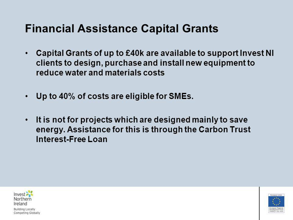 Financial Assistance Capital Grants Capital Grants of up to £40k are available to support Invest NI clients to design, purchase and install new equipment to reduce water and materials costs Up to 40% of costs are eligible for SMEs.