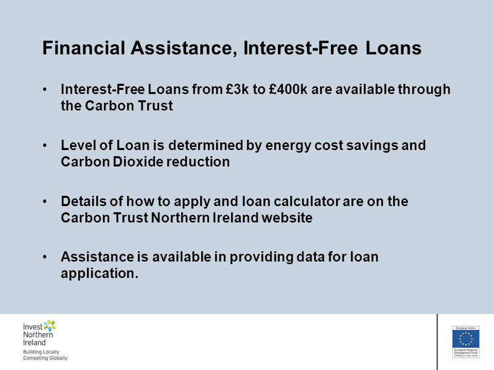 Financial Assistance, Interest-Free Loans Interest-Free Loans from £3k to £400k are available through the Carbon Trust Level of Loan is determined by energy cost savings and Carbon Dioxide reduction Details of how to apply and loan calculator are on the Carbon Trust Northern Ireland website Assistance is available in providing data for loan application.