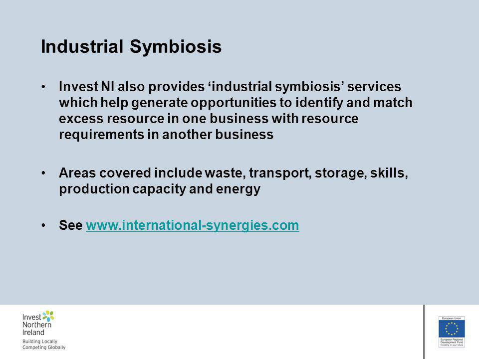 Industrial Symbiosis Invest NI also provides industrial symbiosis services which help generate opportunities to identify and match excess resource in one business with resource requirements in another business Areas covered include waste, transport, storage, skills, production capacity and energy See www.international-synergies.com www.international-synergies.com