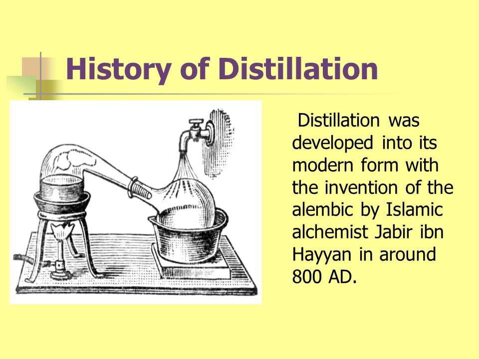 History of Distillation Distillation was developed into its modern form with the invention of the alembic by Islamic alchemist Jabir ibn Hayyan in aro