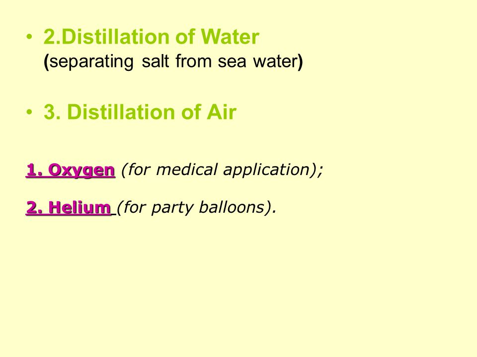 2.Distillation of Water (separating salt from sea water) 3. Distillation of Air 1. Oxygen 1. Oxygen (for medical application); 2. Helium 2. Helium (fo